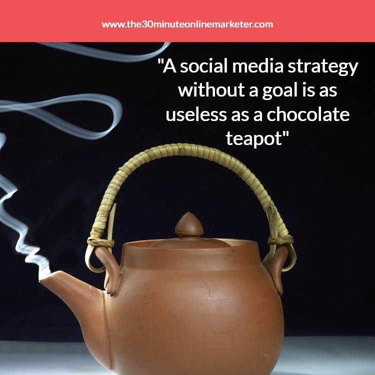 """A social media strategy without a goal is as useless as a chocolate teapot"""