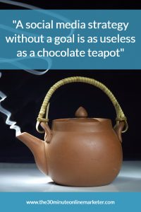 A social Media strategy without a goal is as useless as a chocolate teapot